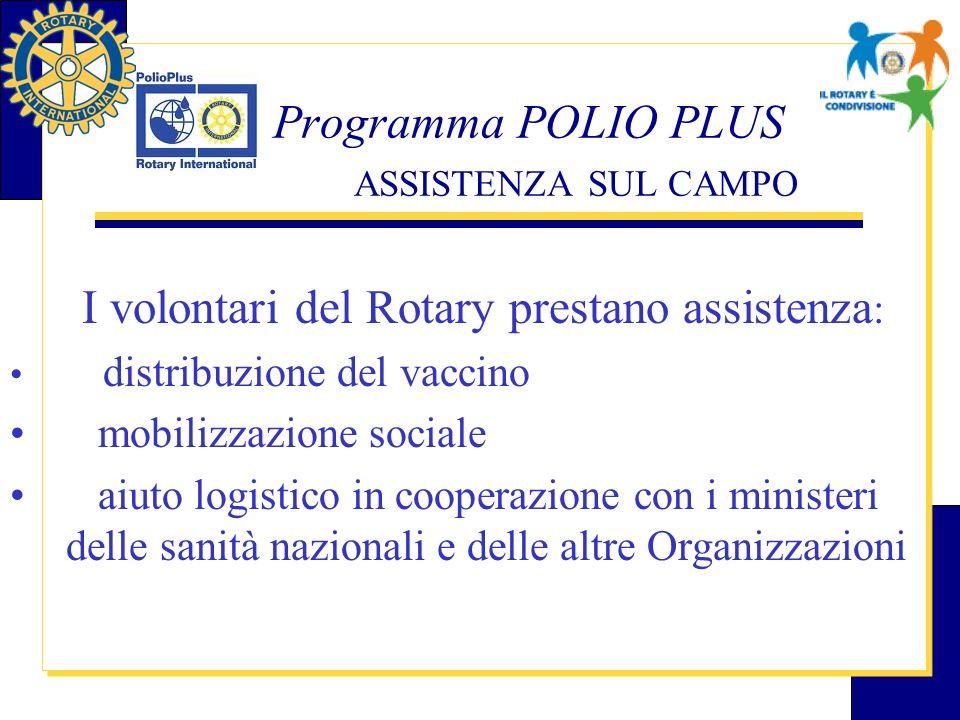 Programma POLIO PLUS ASSISTENZA SUL CAMPO I volontari del Rotary prestano assistenza : distribuzione del vaccino mobilizzazione sociale aiuto logistic