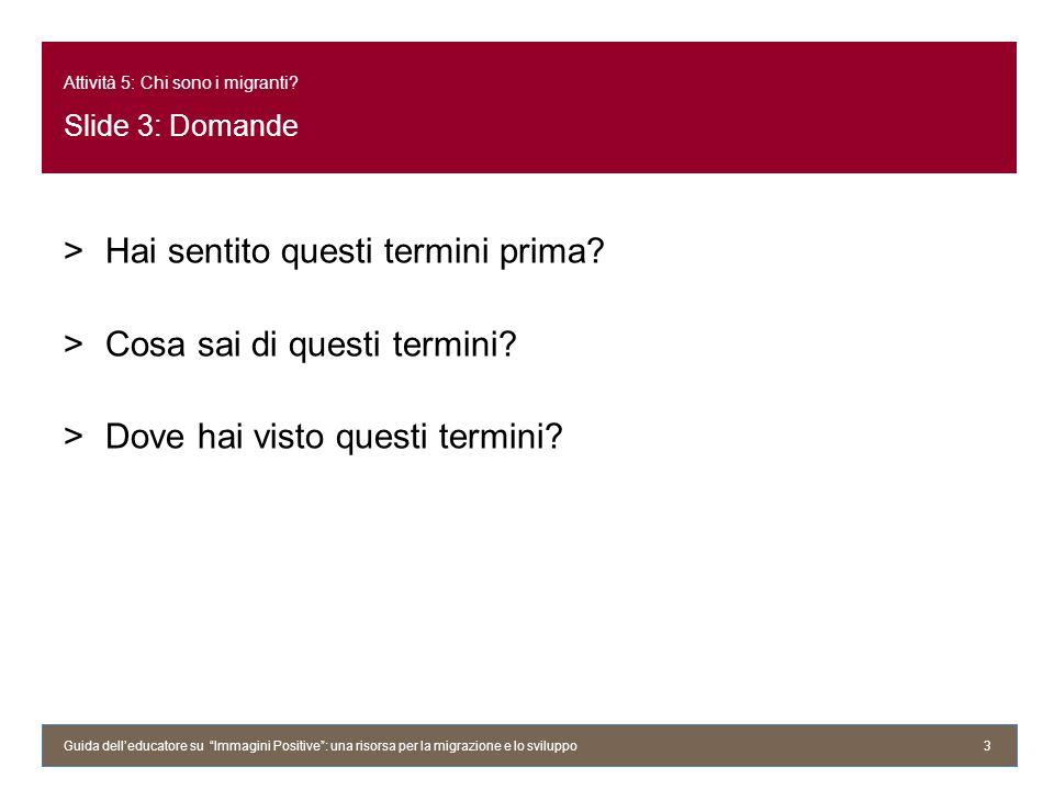 Attività 5: Chi sono i migranti? Slide 3: Domande >Hai sentito questi termini prima? >Cosa sai di questi termini? >Dove hai visto questi termini? Guid