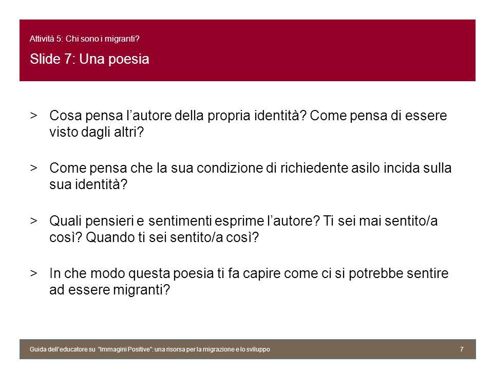 Attività 5: Chi sono i migranti? Slide 7: Una poesia >Cosa pensa lautore della propria identità? Come pensa di essere visto dagli altri? >Come pensa c
