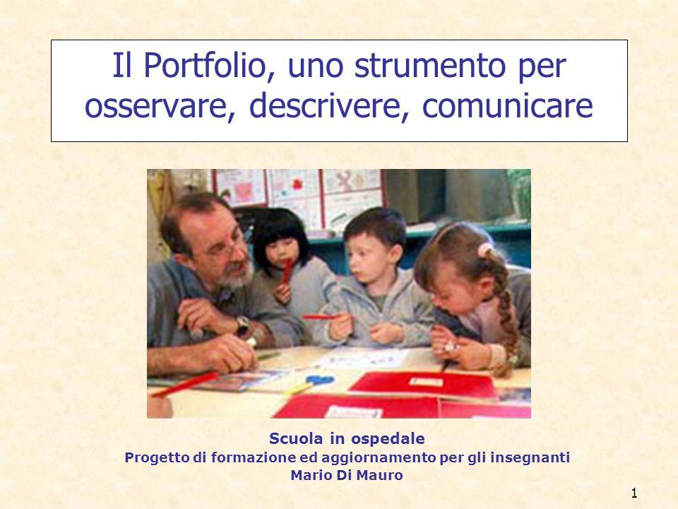 1 Il Portfolio, uno strumento per osservare, descrivere, comunicare Scuola in ospedale Progetto di formazione ed aggiornamento per gli insegnanti Mario Di Mauro