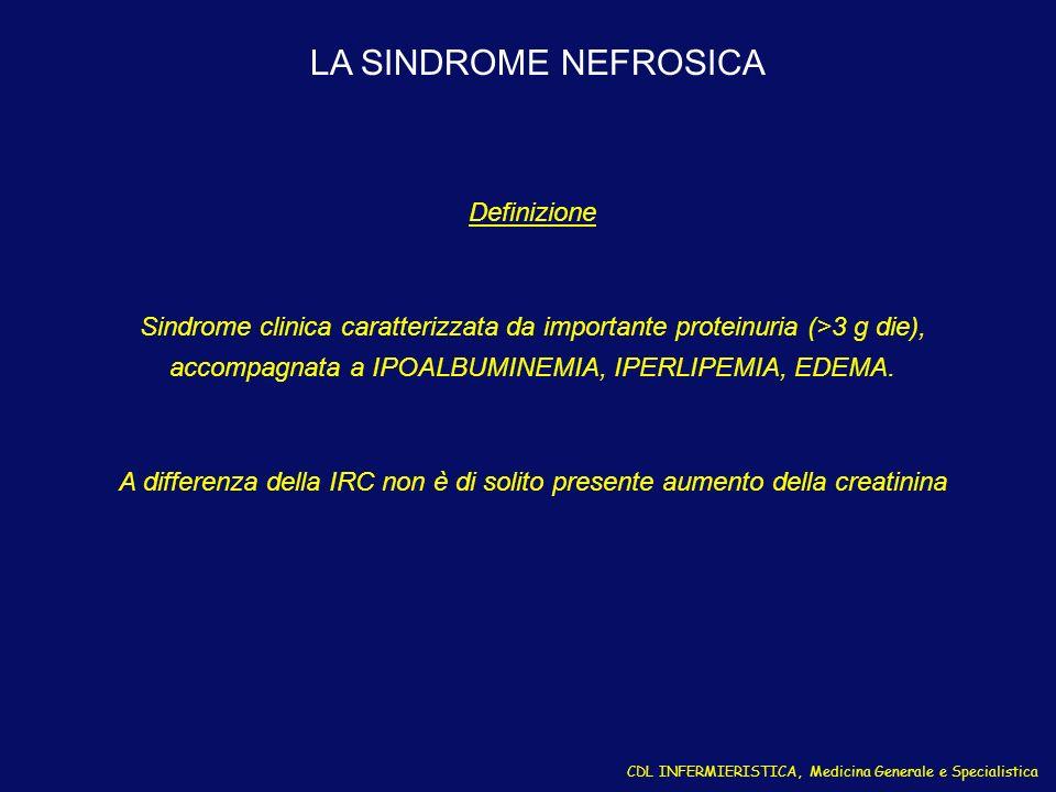 CDL INFERMIERISTICA, Medicina Generale e Specialistica LA SINDROME NEFROSICA Definizione Sindrome clinica caratterizzata da importante proteinuria (>3