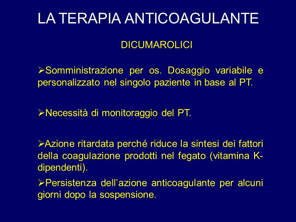 LA TERAPIA ANTICOAGULANTE DICUMAROLICI Somministrazione per os. Dosaggio variabile e personalizzato nel singolo paziente in base al PT. Necessità di m