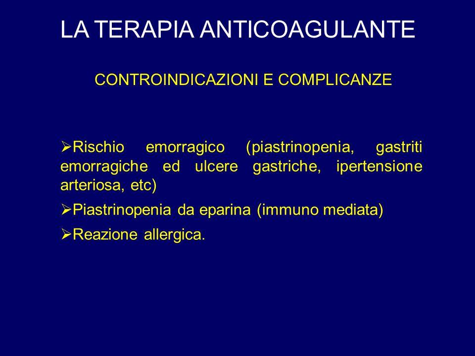 LA TERAPIA ANTICOAGULANTE CONTROINDICAZIONI E COMPLICANZE Rischio emorragico (piastrinopenia, gastriti emorragiche ed ulcere gastriche, ipertensione arteriosa, etc) Piastrinopenia da eparina (immuno mediata) Reazione allergica.
