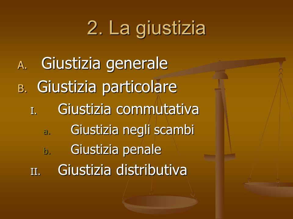 2. La giustizia A. Giustizia generale B. Giustizia particolare I. Giustizia commutativa a. Giustizia negli scambi b. Giustizia penale II. Giustizia di