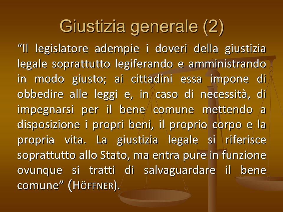 Giustizia generale (2) Il legislatore adempie i doveri della giustizia legale soprattutto legiferando e amministrando in modo giusto; ai cittadini ess