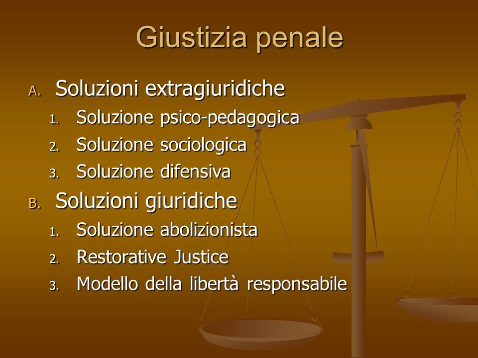Giustizia penale A. Soluzioni extragiuridiche 1. Soluzione psico-pedagogica 2. Soluzione sociologica 3. Soluzione difensiva B. Soluzioni giuridiche 1.