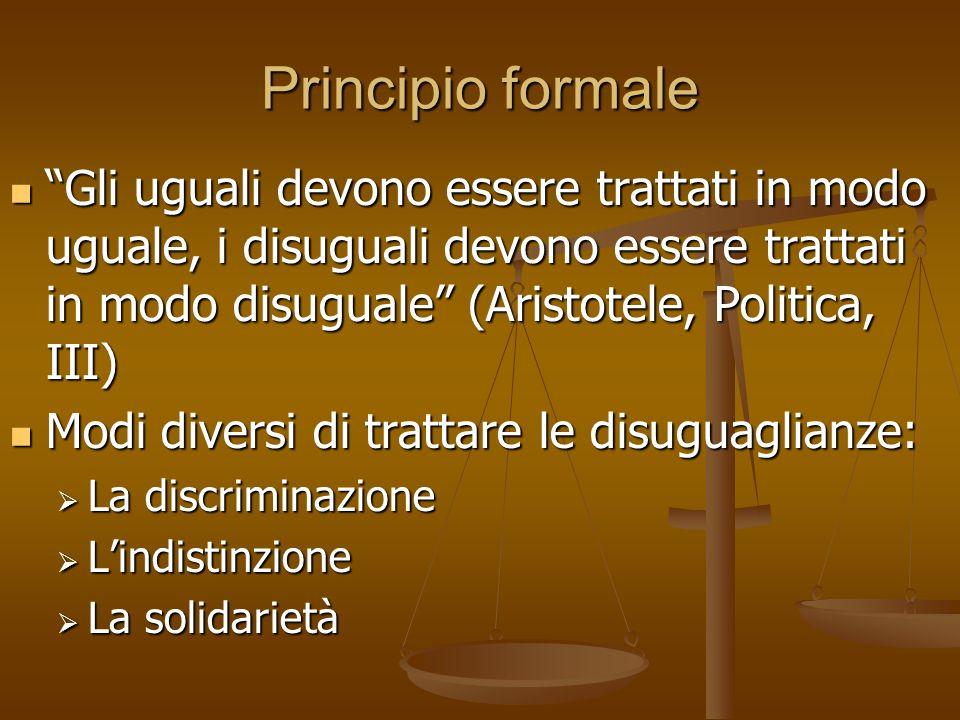 Principio formale Gli uguali devono essere trattati in modo uguale, i disuguali devono essere trattati in modo disuguale (Aristotele, Politica, III) G
