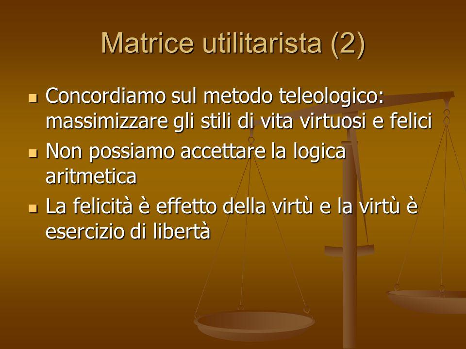Matrice utilitarista (2) Concordiamo sul metodo teleologico: massimizzare gli stili di vita virtuosi e felici Concordiamo sul metodo teleologico: mass