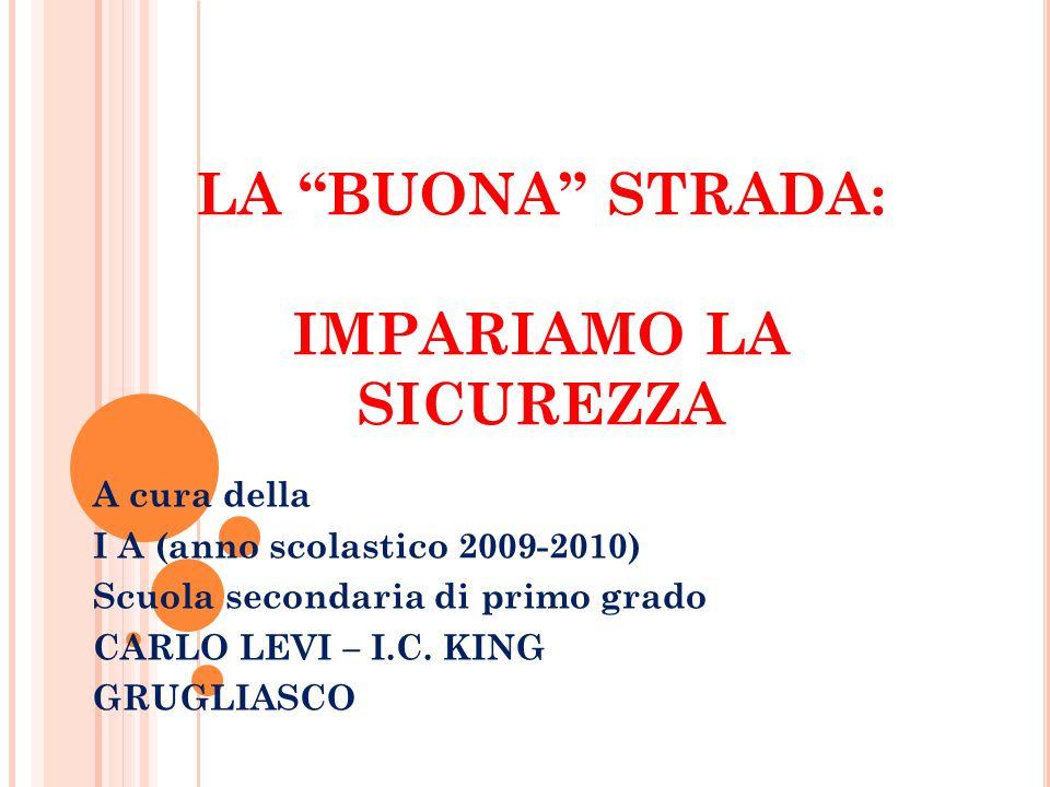 LA BUONA STRADA: IMPARIAMO LA SICUREZZA A cura della I A (anno scolastico 2009-2010) Scuola secondaria di primo grado CARLO LEVI – I.C. KING GRUGLIASC