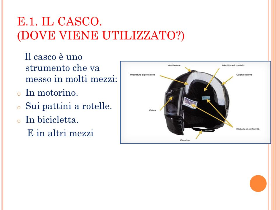 E.1. IL CASCO. (DOVE VIENE UTILIZZATO?) Il casco è uno strumento che va messo in molti mezzi: o In motorino. o Sui pattini a rotelle. o In bicicletta.