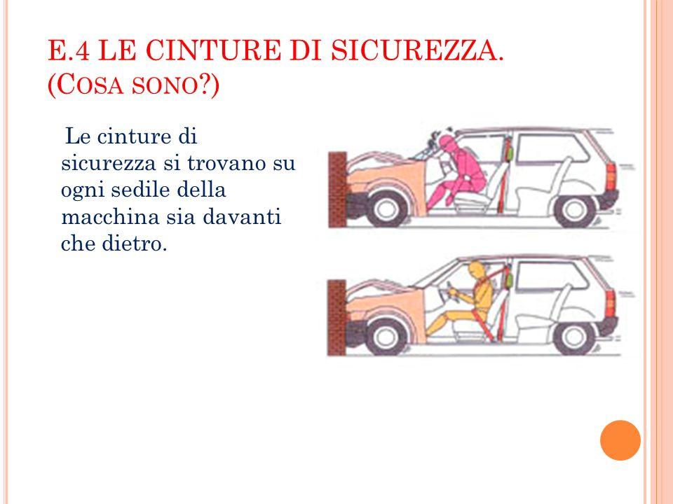 E.4 LE CINTURE DI SICUREZZA. (C OSA SONO ?) Le cinture di sicurezza si trovano su ogni sedile della macchina sia davanti che dietro.
