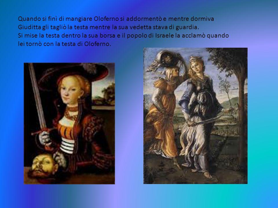 Quando si finì di mangiare Oloferno si addormentò e mentre dormiva Giuditta gli tagliò la testa mentre la sua vedetta stava di guardia. Si mise la tes