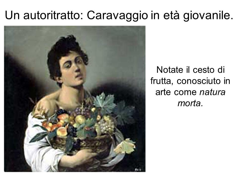 Un autoritratto: Caravaggio in età giovanile. Notate il cesto di frutta, conosciuto in arte come natura morta.