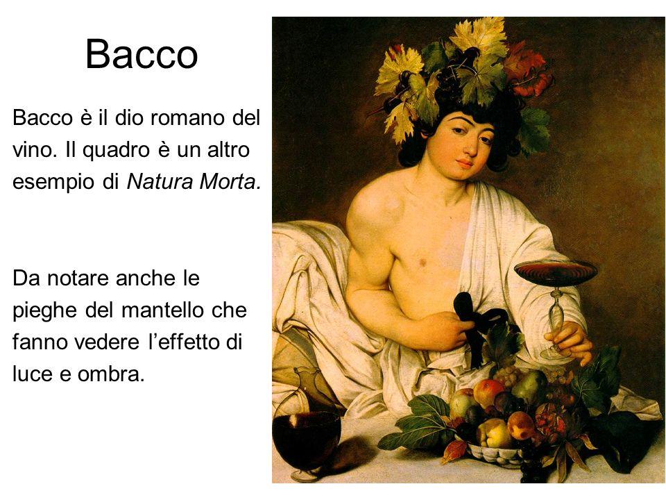 Bacco Bacco è il dio romano del vino. Il quadro è un altro esempio di Natura Morta. Da notare anche le pieghe del mantello che fanno vedere leffetto d