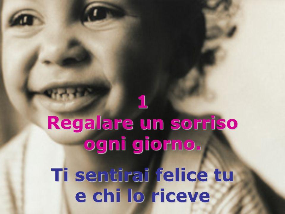 1 Regalare un sorriso ogni giorno. Ti sentirai felice tu e chi lo riceve