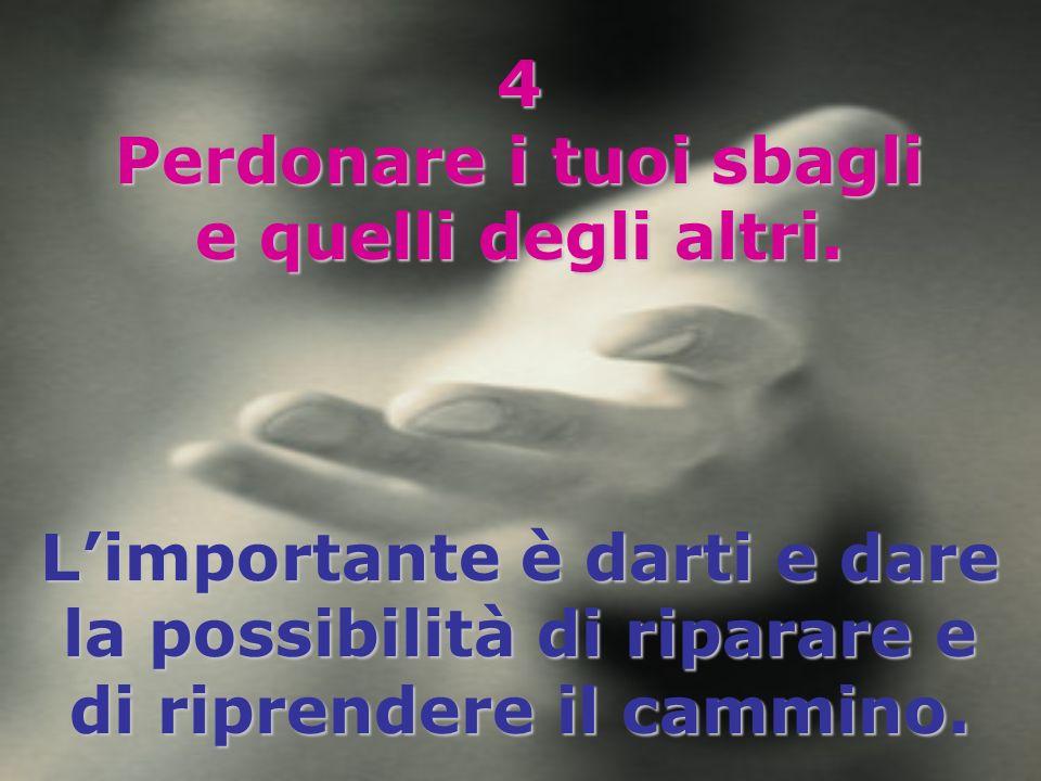 4 Perdonare i tuoi sbagli e quelli degli altri. Limportante è darti e dare la possibilità di riparare e di riprendere il cammino.
