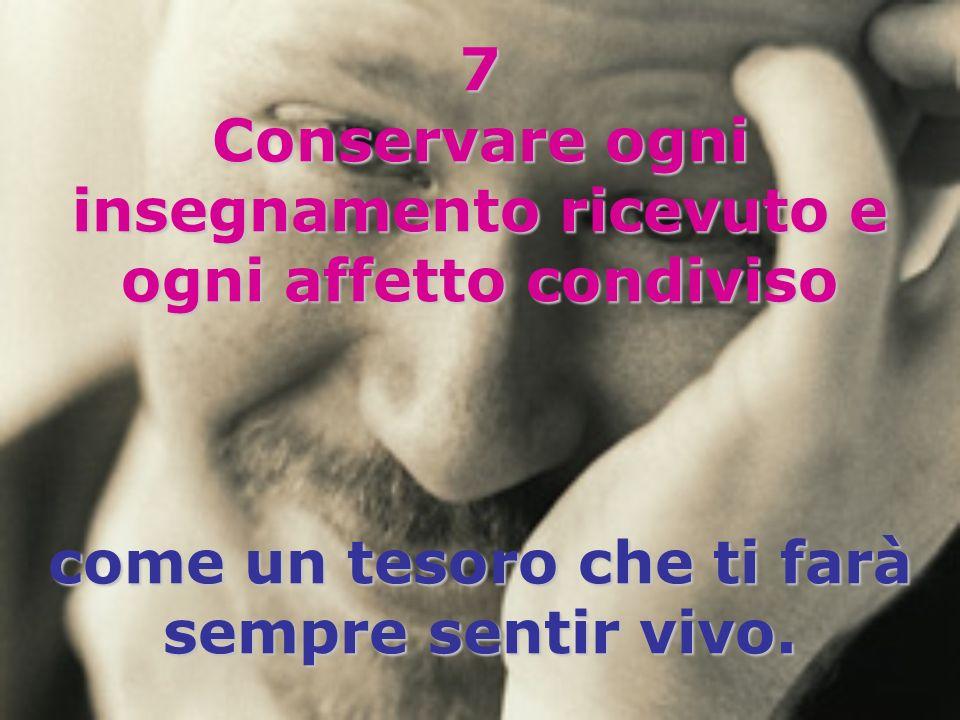 7 Conservare ogni insegnamento ricevuto e ogni affetto condiviso come un tesoro che ti farà sempre sentir vivo.