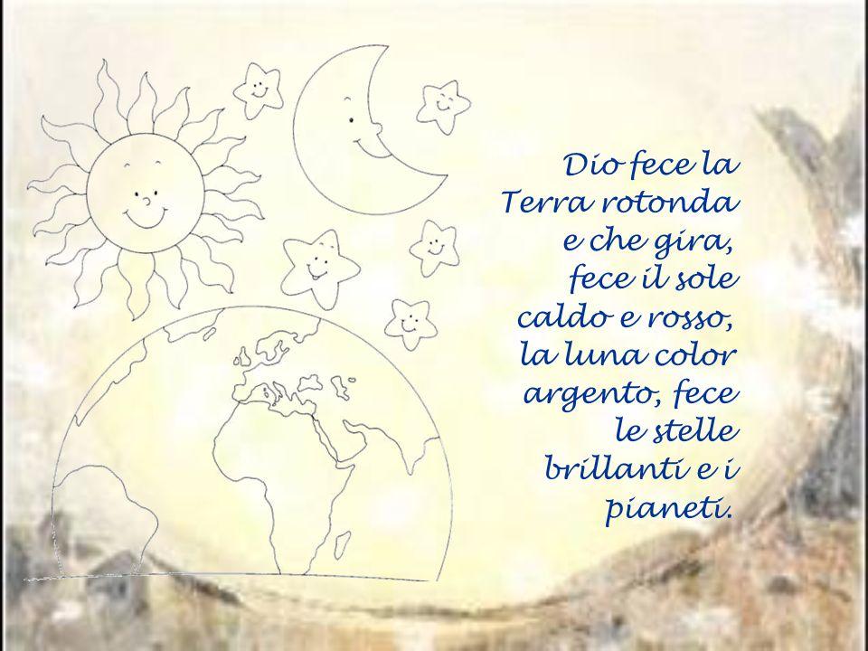 Dio fece la Terra rotonda e che gira, fece il sole caldo e rosso, la luna color argento, fece le stelle brillanti e i pianeti.
