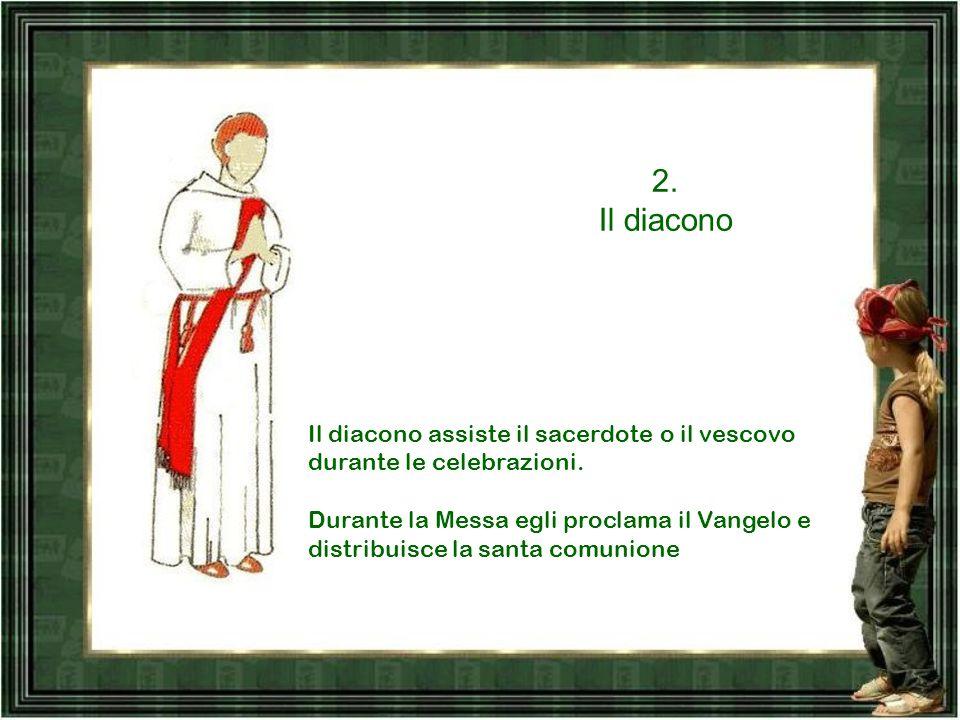 2.Il diacono Il diacono assiste il sacerdote o il vescovo durante le celebrazioni.