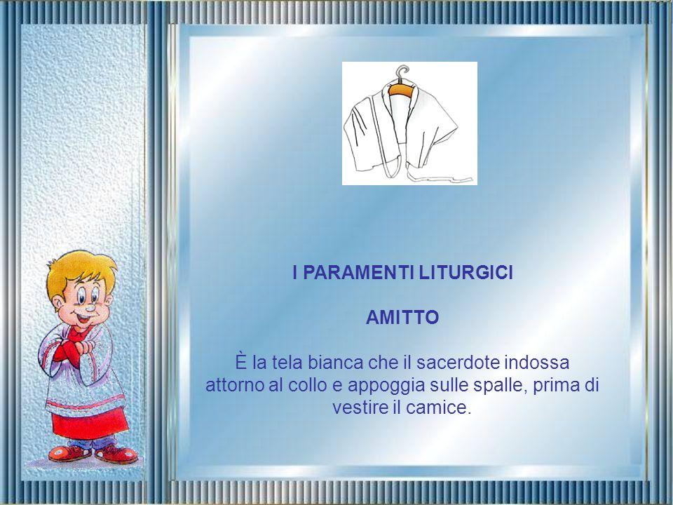 I PARAMENTI LITURGICI AMITTO È la tela bianca che il sacerdote indossa attorno al collo e appoggia sulle spalle, prima di vestire il camice.