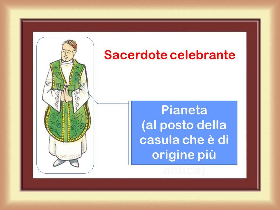 Sacerdote celebrante Pianeta (al posto della casula che è di origine più antica)