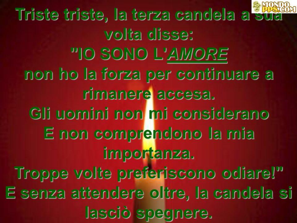 Triste triste, la terza candela a sua volta disse: IO SONO L AMORE non ho la forza per continuare a rimanere accesa.