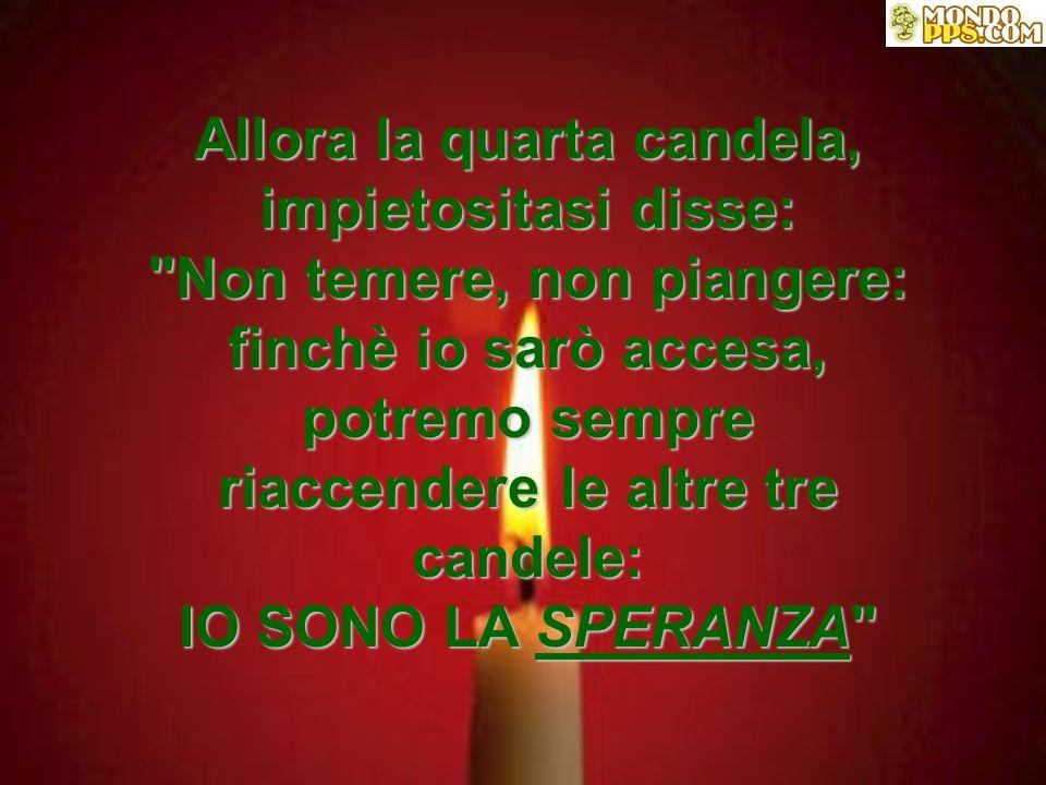 Allora la quarta candela, impietositasi disse: Non temere, non piangere: finchè io sarò accesa, potremo sempre riaccendere le altre tre candele: IO SONO LA SPERANZA *****