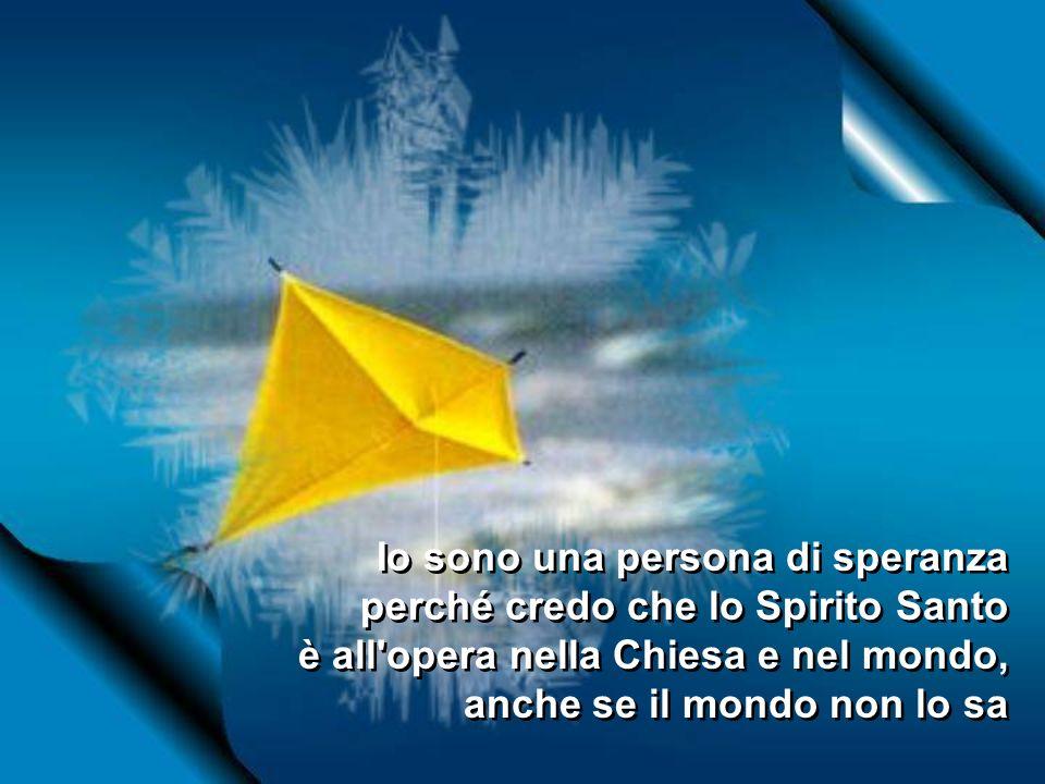 Io sono una persona di speranza perché credo che lo Spirito Santo è all opera nella Chiesa e nel mondo, anche se il mondo non lo sa