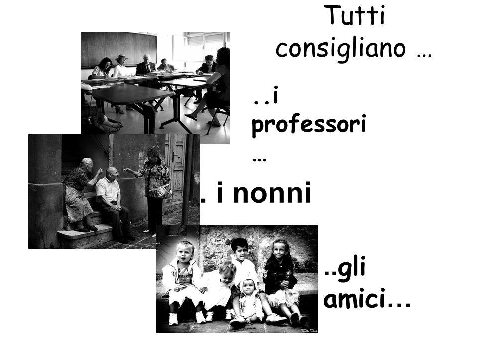 Tutti consigliano …..i professori ….. i nonni..gli amici…