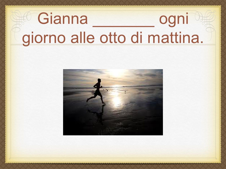 Gianna _______ ogni giorno alle otto di mattina.