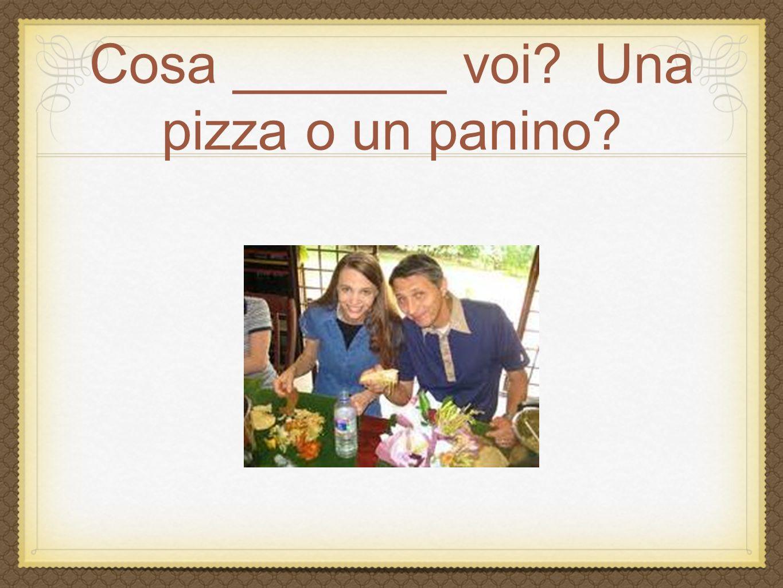Cosa _______ voi? Una pizza o un panino?
