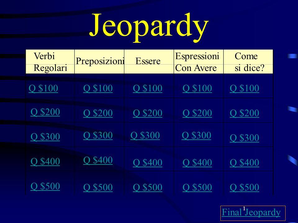1 Jeopardy Verbi Regolari PreposizioniEssere Espressioni Con Avere Come si dice? Q $100 Q $200 Q $300 Q $400 Q $500 Q $100 Q $200 Q $300 Q $400 Q $500