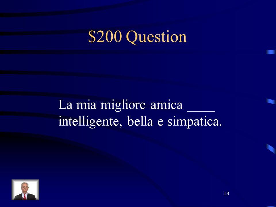13 $200 Question La mia migliore amica ____ intelligente, bella e simpatica.