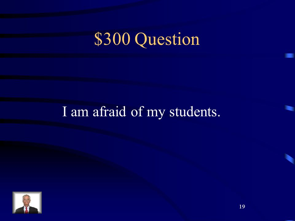 19 $300 Question I am afraid of my students.