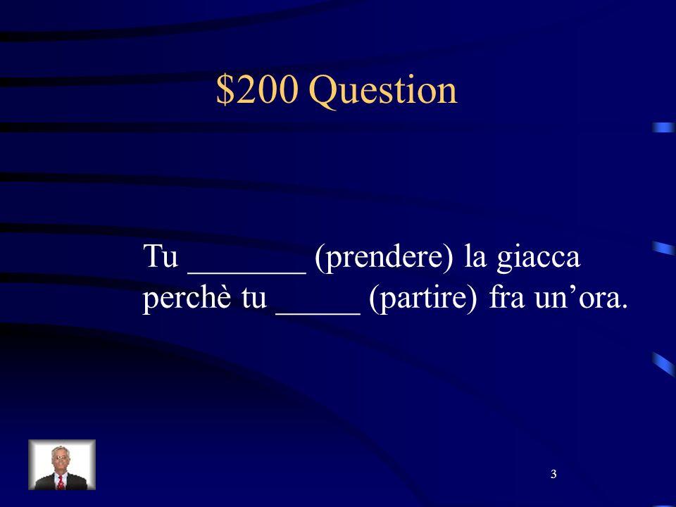 3 $200 Question Tu _______ (prendere) la giacca perchè tu _____ (partire) fra unora.