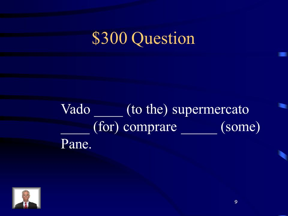9 $300 Question Vado ____ (to the) supermercato ____ (for) comprare _____ (some) Pane.