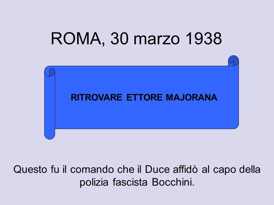 ROMA, 30 marzo 1938 RITROVARE ETTORE MAJORANA Questo fu il comando che il Duce affidò al capo della polizia fascista Bocchini.