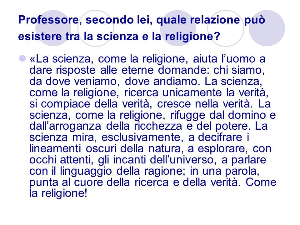 Professore, secondo lei, quale relazione può esistere tra la scienza e la religione? «La scienza, come la religione, aiuta luomo a dare risposte alle