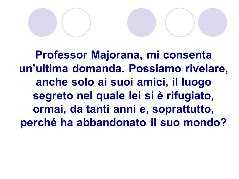 Professor Majorana, mi consenta unultima domanda. Possiamo rivelare, anche solo ai suoi amici, il luogo segreto nel quale lei si è rifugiato, ormai, d