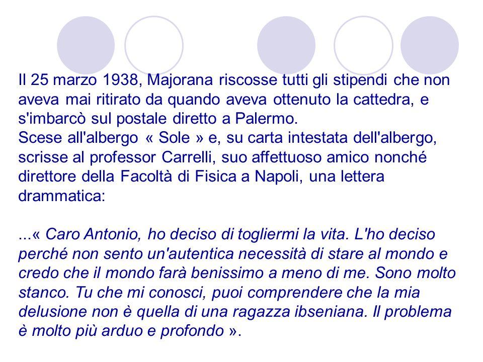 Il 25 marzo 1938, Majorana riscosse tutti gli stipendi che non aveva mai ritirato da quando aveva ottenuto la cattedra, e s'imbarcò sul postale dirett