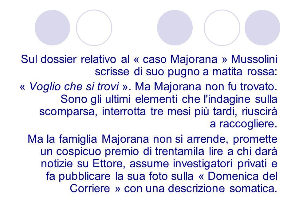 Sul dossier relativo al « caso Majorana » Mussolini scrisse di suo pugno a matita rossa: « Voglio che si trovi ». Ma Majorana non fu trovato. Sono gli