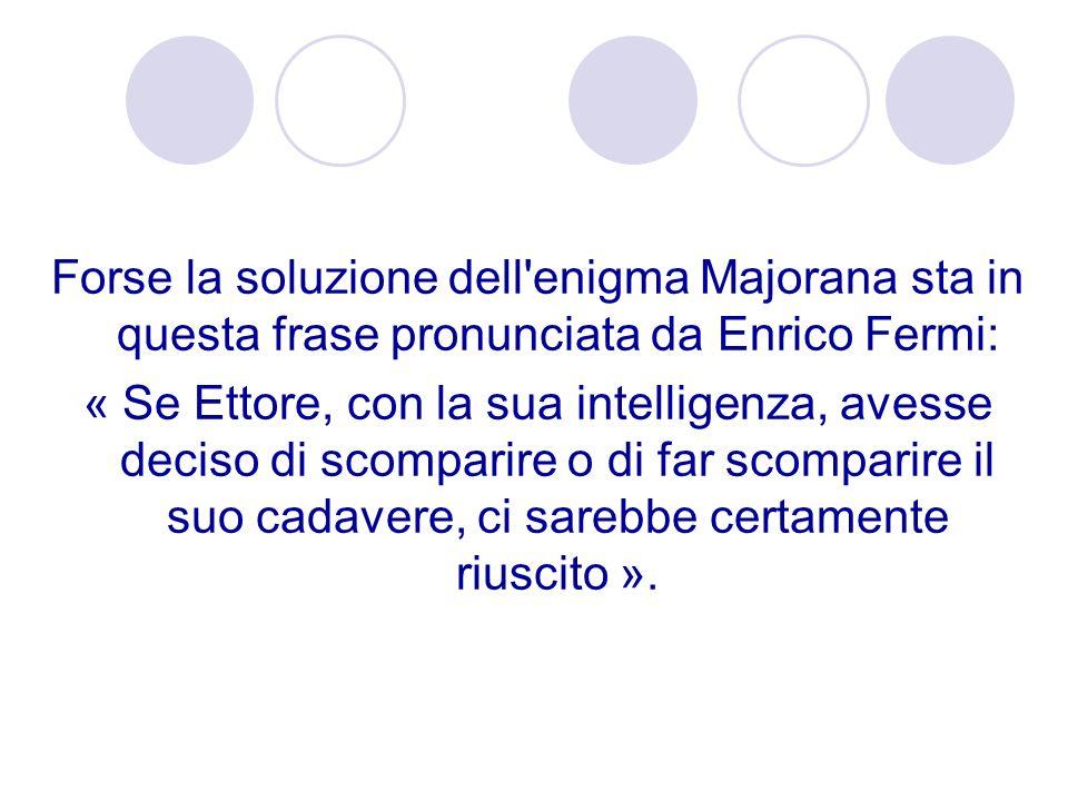 Forse la soluzione dell'enigma Majorana sta in questa frase pronunciata da Enrico Fermi: « Se Ettore, con la sua intelligenza, avesse deciso di scompa