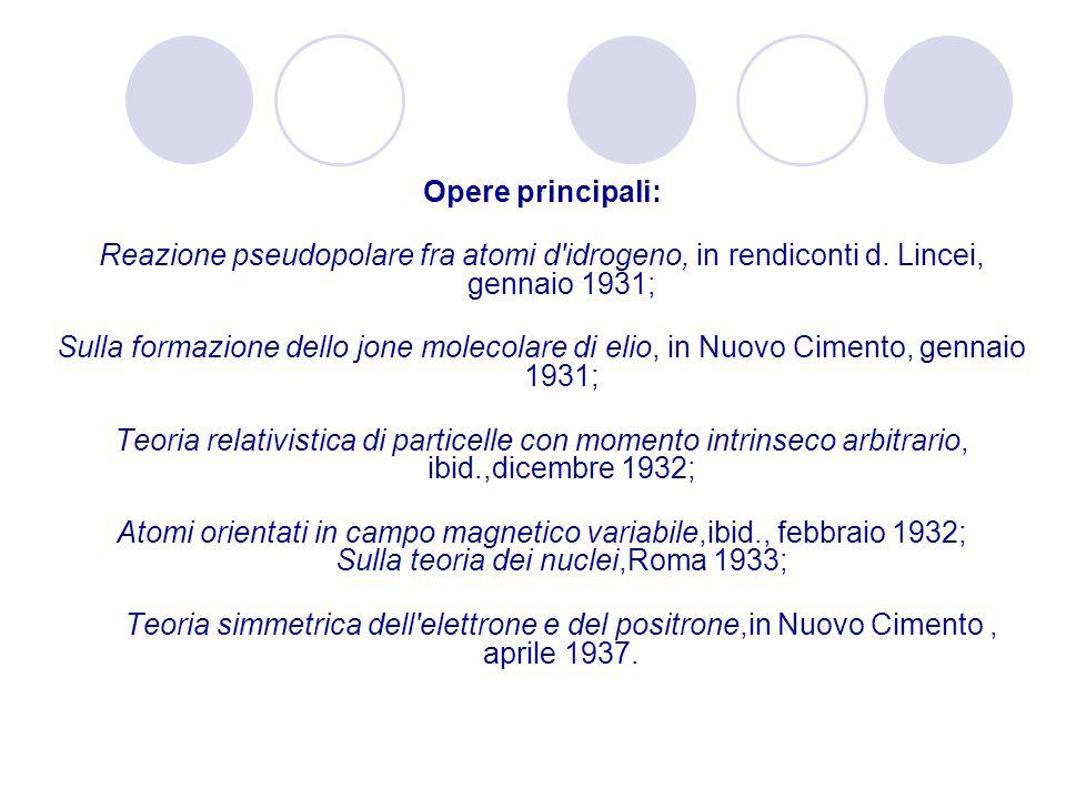 Opere principali: Reazione pseudopolare fra atomi d'idrogeno, in rendiconti d. Lincei, gennaio 1931; Sulla formazione dello jone molecolare di elio, i