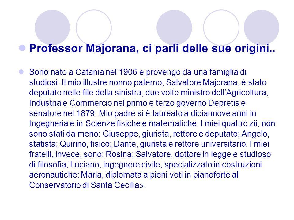 Professor Majorana, ci parli delle sue origini.. Sono nato a Catania nel 1906 e provengo da una famiglia di studiosi. Il mio illustre nonno paterno, S