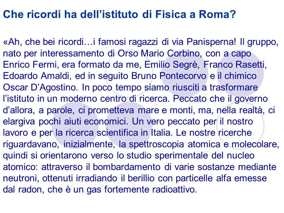Che ricordi ha dellistituto di Fisica a Roma? «Ah, che bei ricordi…i famosi ragazzi di via Panisperna! Il gruppo, nato per interessamento di Orso Mari