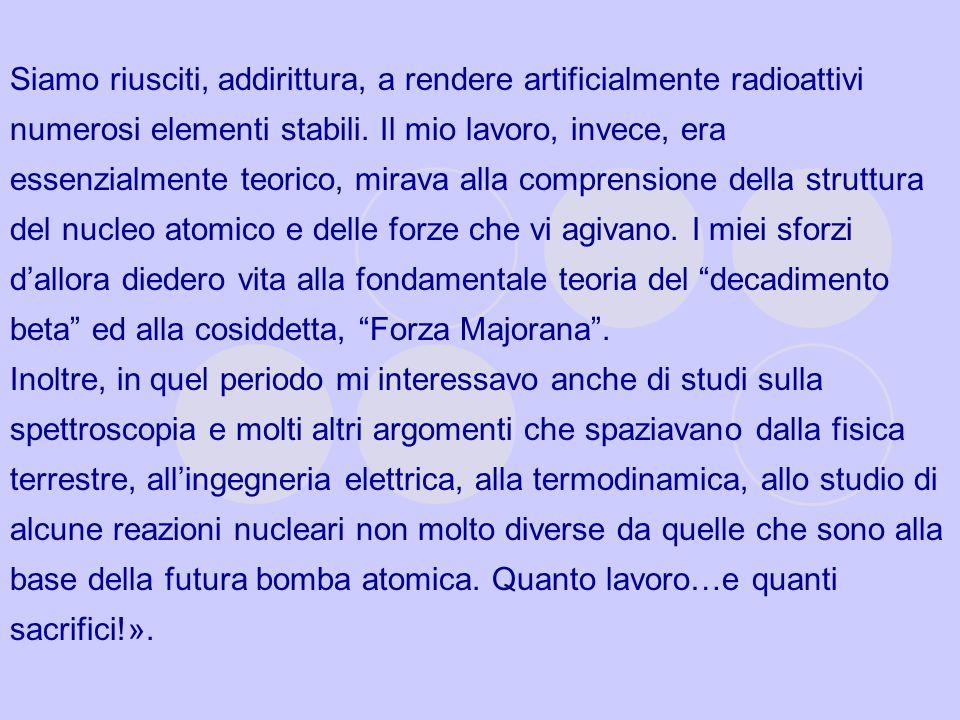 Siamo riusciti, addirittura, a rendere artificialmente radioattivi numerosi elementi stabili. Il mio lavoro, invece, era essenzialmente teorico, mirav
