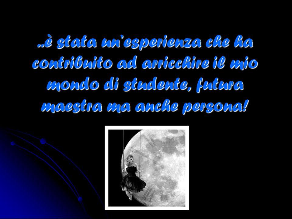 ..è stata unesperienza che ha contribuito ad arricchire il mio mondo di studente, futura maestra ma anche persona!