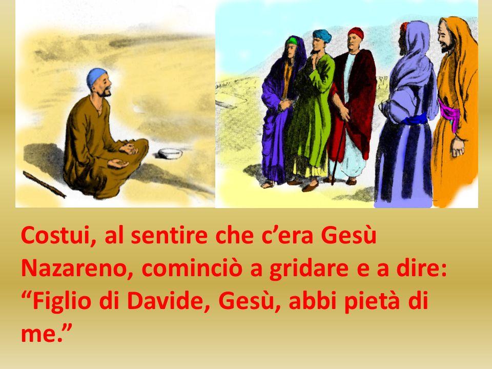 Costui, al sentire che cera Gesù Nazareno, cominciò a gridare e a dire: Figlio di Davide, Gesù, abbi pietà di me.