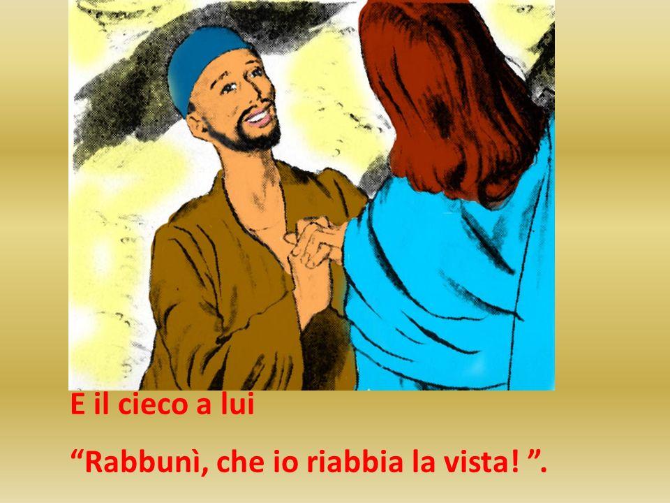 E il cieco a lui Rabbunì, che io riabbia la vista!.