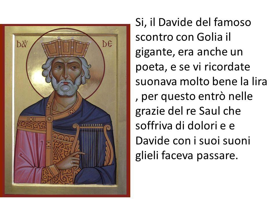 Si, il Davide del famoso scontro con Golia il gigante, era anche un poeta, e se vi ricordate suonava molto bene la lira, per questo entrò nelle grazie